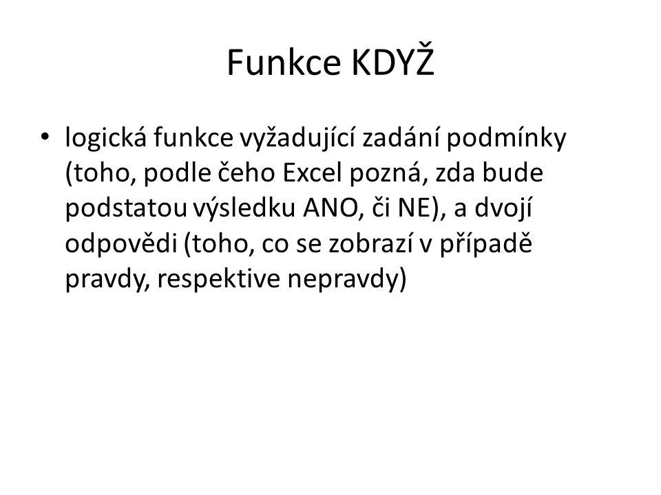 Funkce KDYŽ • logická funkce vyžadující zadání podmínky (toho, podle čeho Excel pozná, zda bude podstatou výsledku ANO, či NE), a dvojí odpovědi (toho