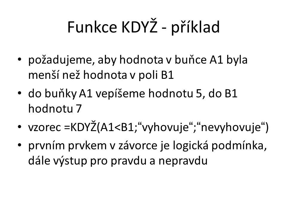 Funkce KDYŽ - příklad • požadujeme, aby hodnota v buňce A1 byla menší než hodnota v poli B1 • do buňky A1 vepíšeme hodnotu 5, do B1 hodnotu 7 • vzorec