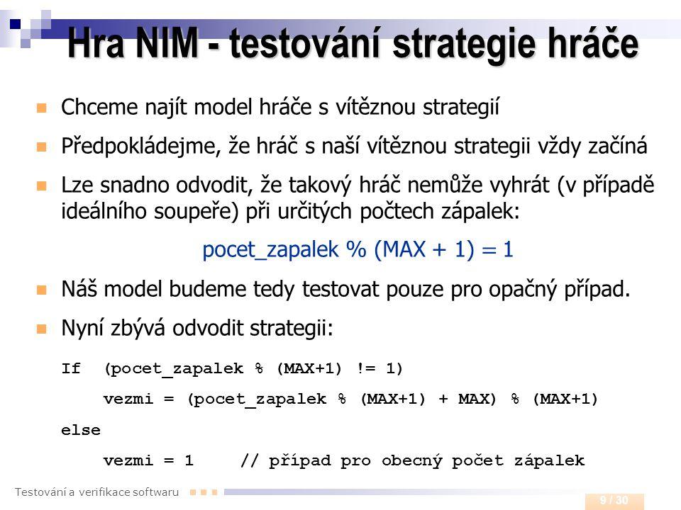 Testování a verifikace softwaru 9 / 30 Hra NIM - testování strategie hráče  Chceme najít model hráče s vítěznou strategií  Předpokládejme, že hráč s
