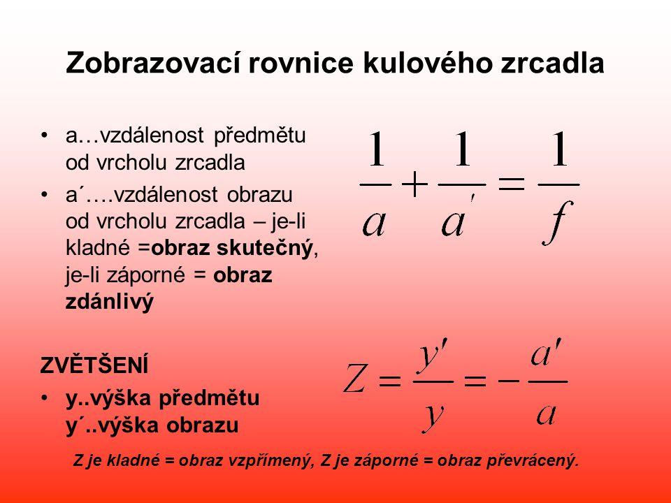 Zobrazovací rovnice kulového zrcadla •a…vzdálenost předmětu od vrcholu zrcadla •a´….vzdálenost obrazu od vrcholu zrcadla – je-li kladné =obraz skutečn
