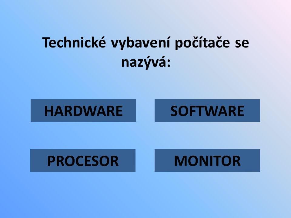 Technické vybavení počítače se nazývá: HARDWARE PROCESOR SOFTWARE MONITOR