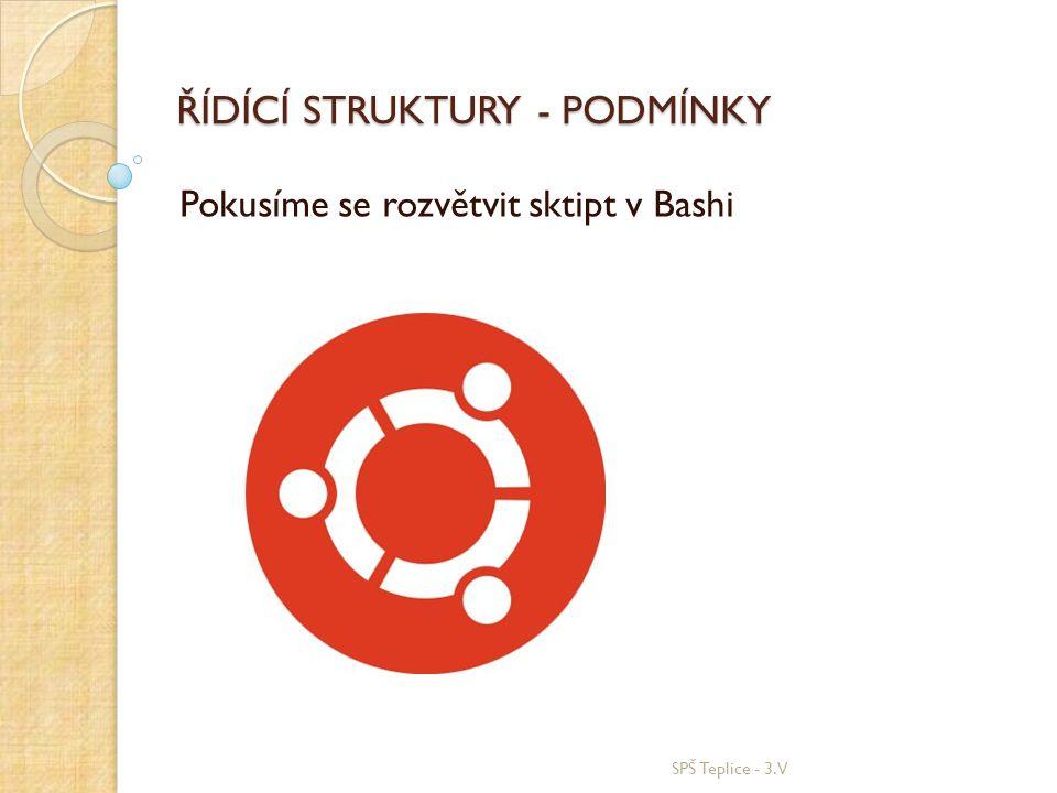 ŘÍDÍCÍ STRUKTURY - PODMÍNKY Pokusíme se rozvětvit sktipt v Bashi SPŠ Teplice - 3.V
