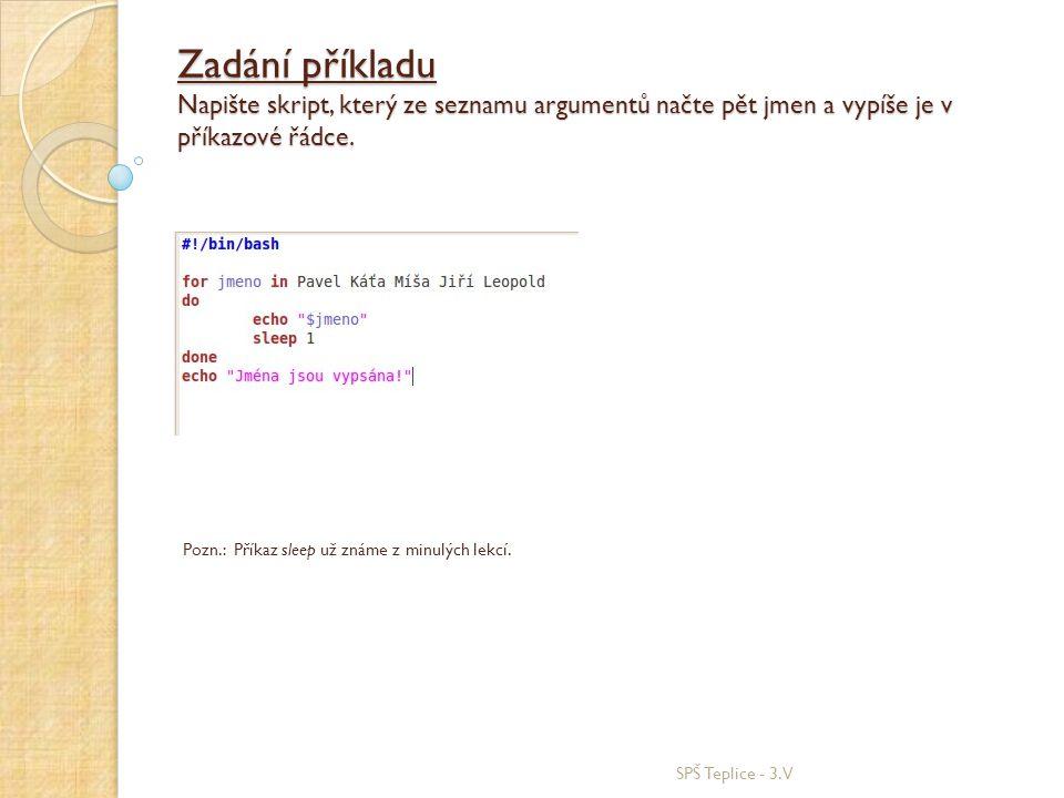 Zadání příkladu Napište skript, který ze seznamu argumentů načte pět jmen a vypíše je v příkazové řádce. SPŠ Teplice - 3.V Pozn.: Příkaz sleep už znám