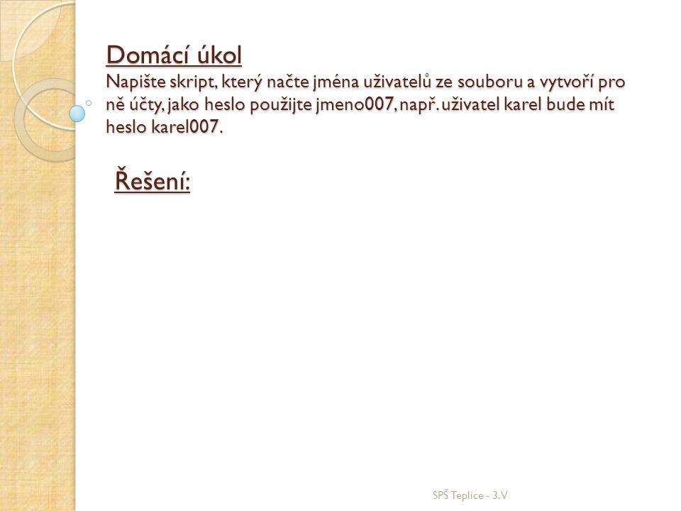 SPŠ Teplice - 3.V Domácí úkol Napište skript, který načte jména uživatelů ze souboru a vytvoří pro ně účty, jako heslo použijte jmeno007, např. uživat