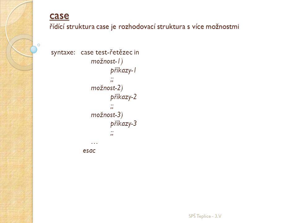 case řídící struktura case je rozhodovací struktura s více možnostmi SPŠ Teplice - 3.V syntaxe: case test-řetězec in možnost-1) příkazy-1 ;; možnost-2) příkazy-2 ;; možnost-3) příkazy-3 ;; … esac