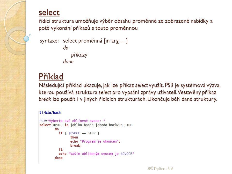 select řídící struktura umožňuje výběr obsahu proměnné ze zobrazené nabídky a poté vykonání příkazů s touto proměnnou SPŠ Teplice - 3.V syntaxe: select proměnná [in arg …] do příkazy done Příklad Následující příklad ukazuje, jak lze příkaz select využít.
