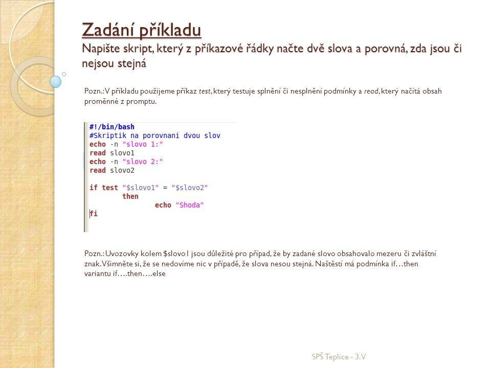 Zadání příkladu Napište skript, který z příkazové řádky načte dvě slova a porovná, zda jsou či nejsou stejná SPŠ Teplice - 3.V Pozn.: V příkladu použijeme příkaz test, který testuje splnění či nesplnění podmínky a read, který načítá obsah proměnné z promptu.