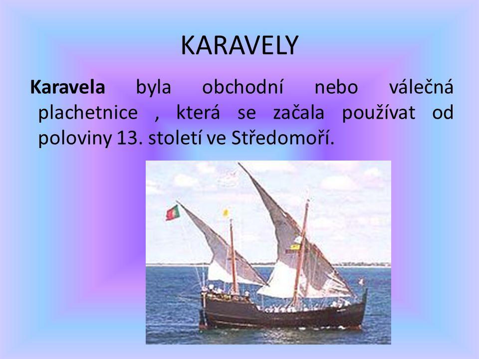 KARAVELY Karavela byla obchodní nebo válečná plachetnice, která se začala používat od poloviny 13. století ve Středomoří.