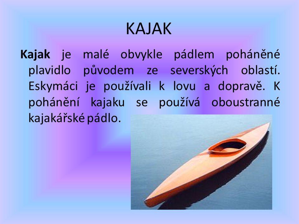 KAJAK Kajak je malé obvykle pádlem poháněné plavidlo původem ze severských oblastí. Eskymáci je používali k lovu a dopravě. K pohánění kajaku se použí