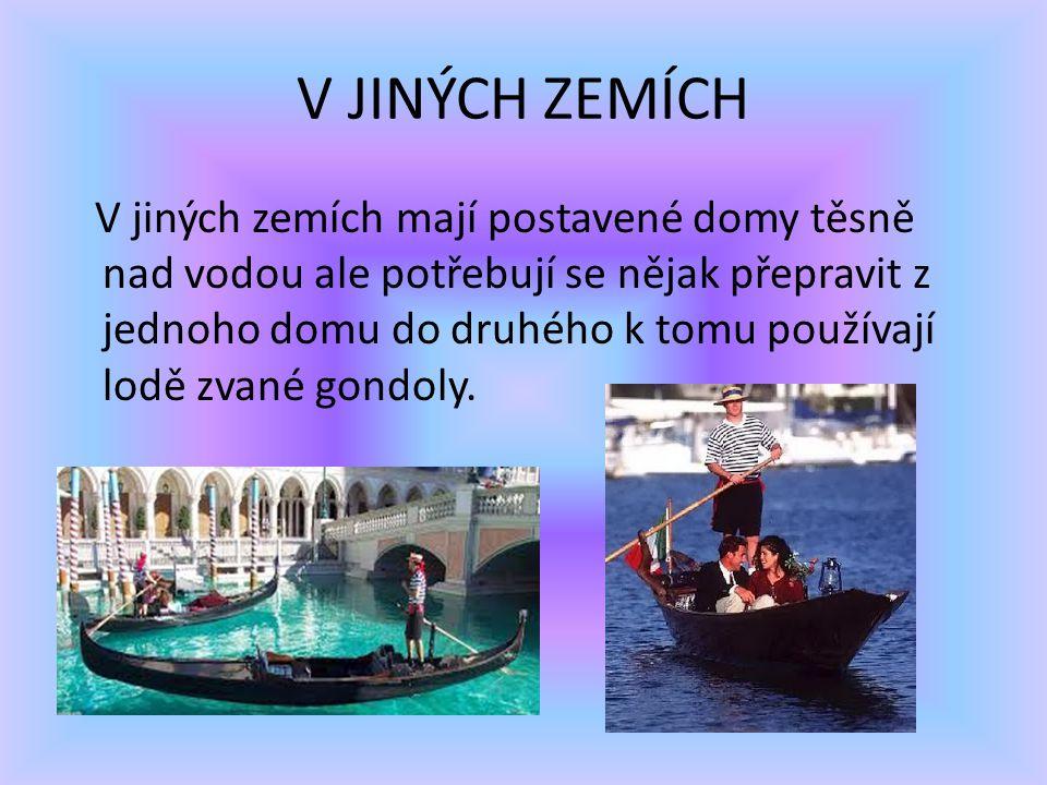 V JINÝCH ZEMÍCH V jiných zemích mají postavené domy těsně nad vodou ale potřebují se nějak přepravit z jednoho domu do druhého k tomu používají lodě zvané gondoly.