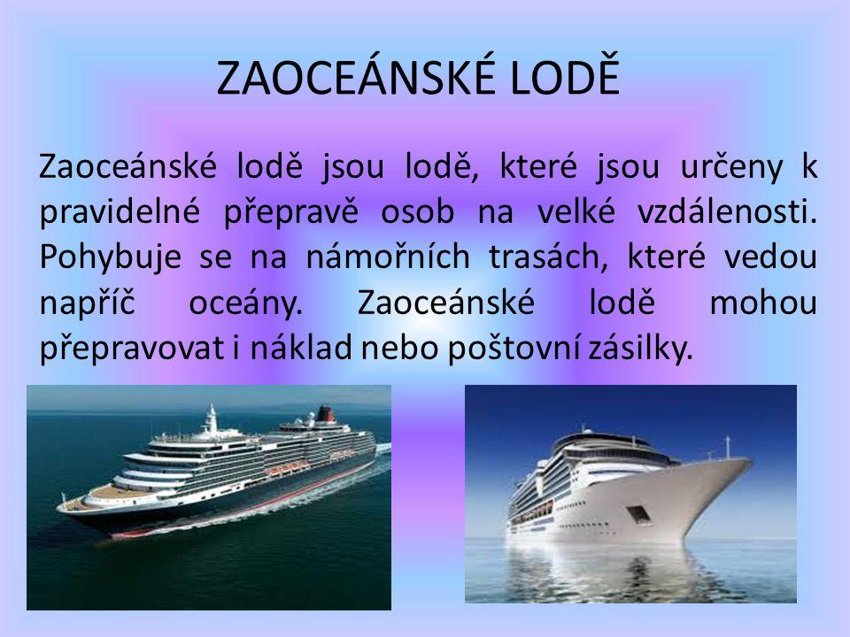 ZAOCEÁNSKÉ LODĚ Zaoceánské lodě jsou lodě, které jsou určeny k pravidelné přepravě osob na velké vzdálenosti. Pohybuje se na námořních trasách, které