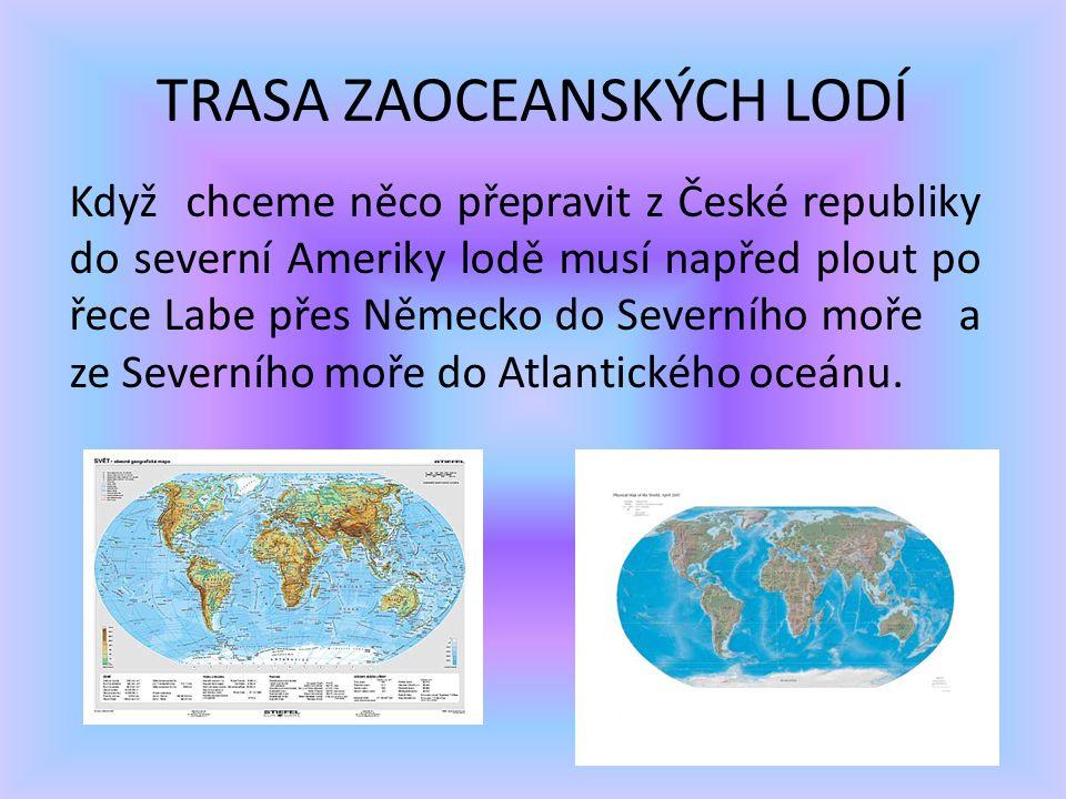 TRASA ZAOCEANSKÝCH LODÍ Když chceme něco přepravit z České republiky do severní Ameriky lodě musí napřed plout po řece Labe přes Německo do Severního