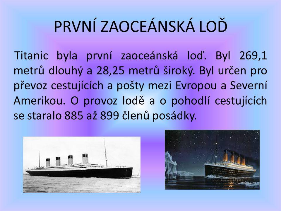 PRVNÍ ZAOCEÁNSKÁ LOĎ Titanic byla první zaoceánská loď. Byl 269,1 metrů dlouhý a 28,25 metrů široký. Byl určen pro převoz cestujících a pošty mezi Evr