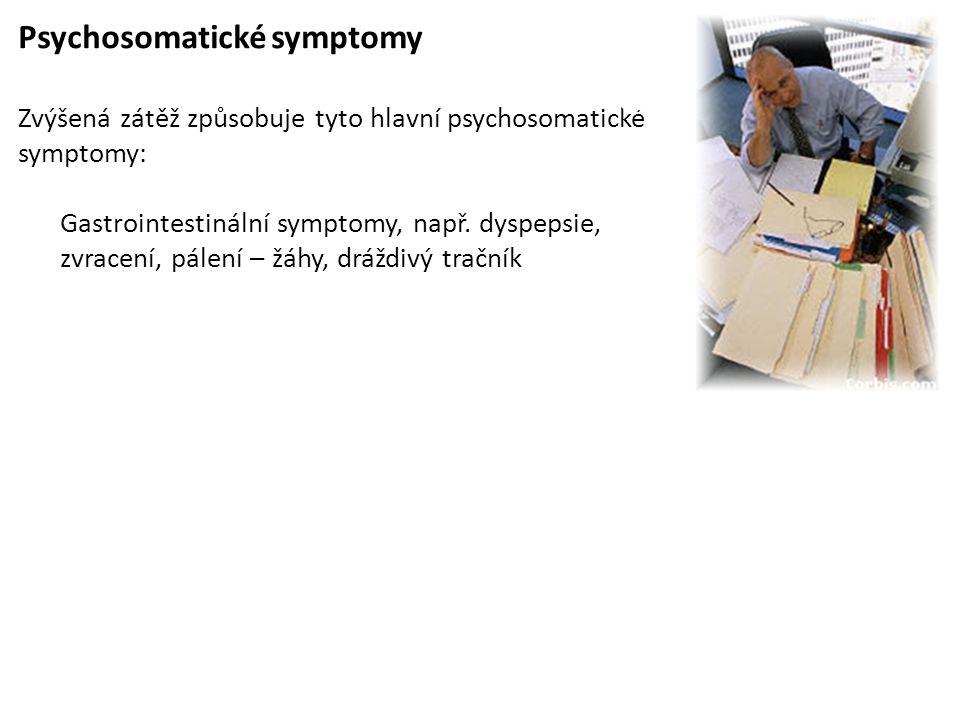 Psychosomatické symptomy Zvýšená zátěž způsobuje tyto hlavní psychosomatické symptomy: Gastrointestinální symptomy, např. dyspepsie, zvracení, pálení
