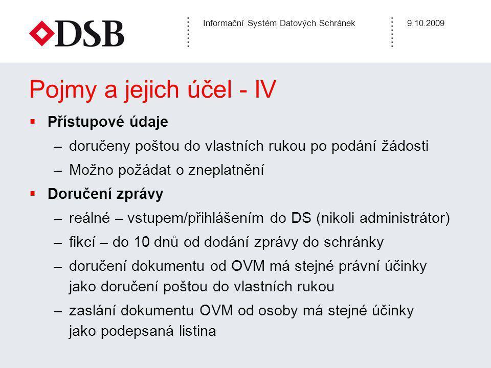 Informační Systém Datových Schránek9.10.2009 Pojmy a jejich účel - IV  Přístupové údaje –doručeny poštou do vlastních rukou po podání žádosti –Možno požádat o zneplatnění  Doručení zprávy –reálné – vstupem/přihlášením do DS (nikoli administrátor) –fikcí – do 10 dnů od dodání zprávy do schránky –doručení dokumentu od OVM má stejné právní účinky jako doručení poštou do vlastních rukou –zaslání dokumentu OVM od osoby má stejné účinky jako podepsaná listina