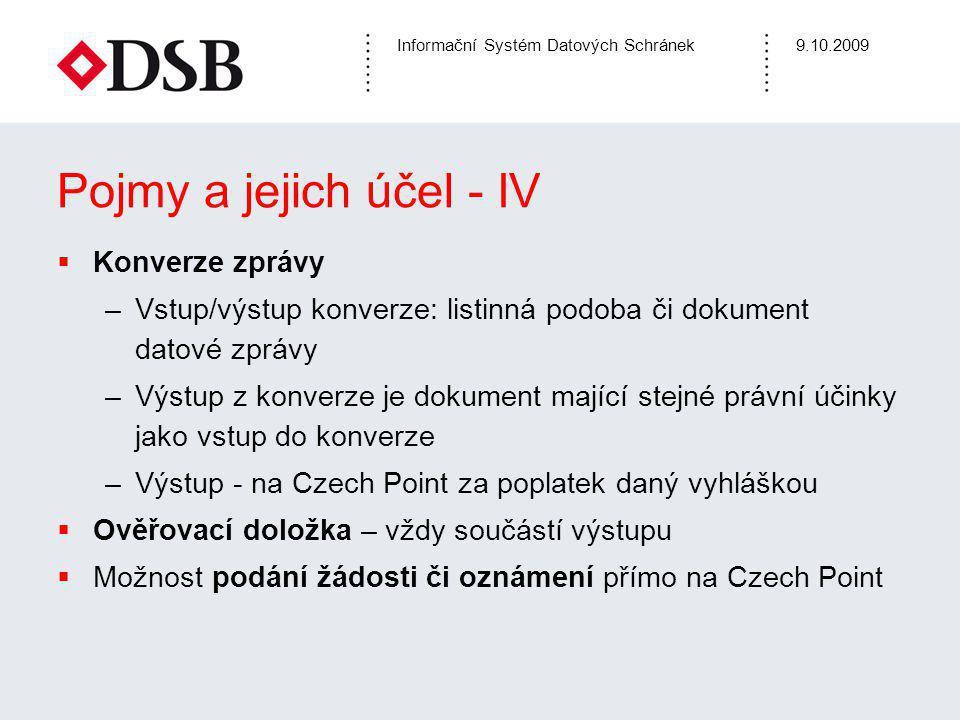 Informační Systém Datových Schránek9.10.2009 Pojmy a jejich účel - IV  Konverze zprávy –Vstup/výstup konverze: listinná podoba či dokument datové zprávy –Výstup z konverze je dokument mající stejné právní účinky jako vstup do konverze –Výstup - na Czech Point za poplatek daný vyhláškou  Ověřovací doložka – vždy součástí výstupu  Možnost podání žádosti či oznámení přímo na Czech Point