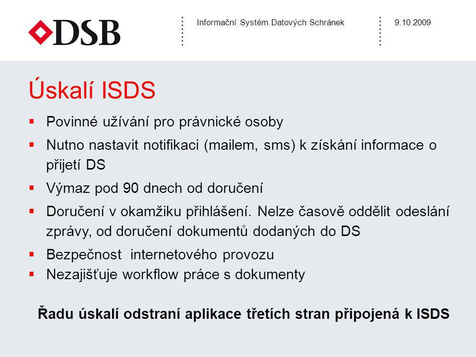 Informační Systém Datových Schránek9.10.2009 Úskalí ISDS  Povinné užívání pro právnické osoby  Nutno nastavit notifikaci (mailem, sms) k získání informace o přijetí DS  Výmaz pod 90 dnech od doručení  Doručení v okamžiku přihlášení.