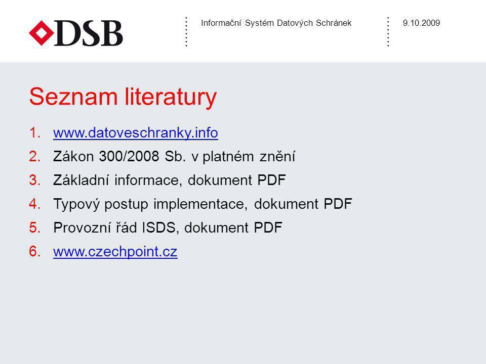Informační Systém Datových Schránek9.10.2009 Seznam literatury 1.www.datoveschranky.infowww.datoveschranky.info 2.Zákon 300/2008 Sb.