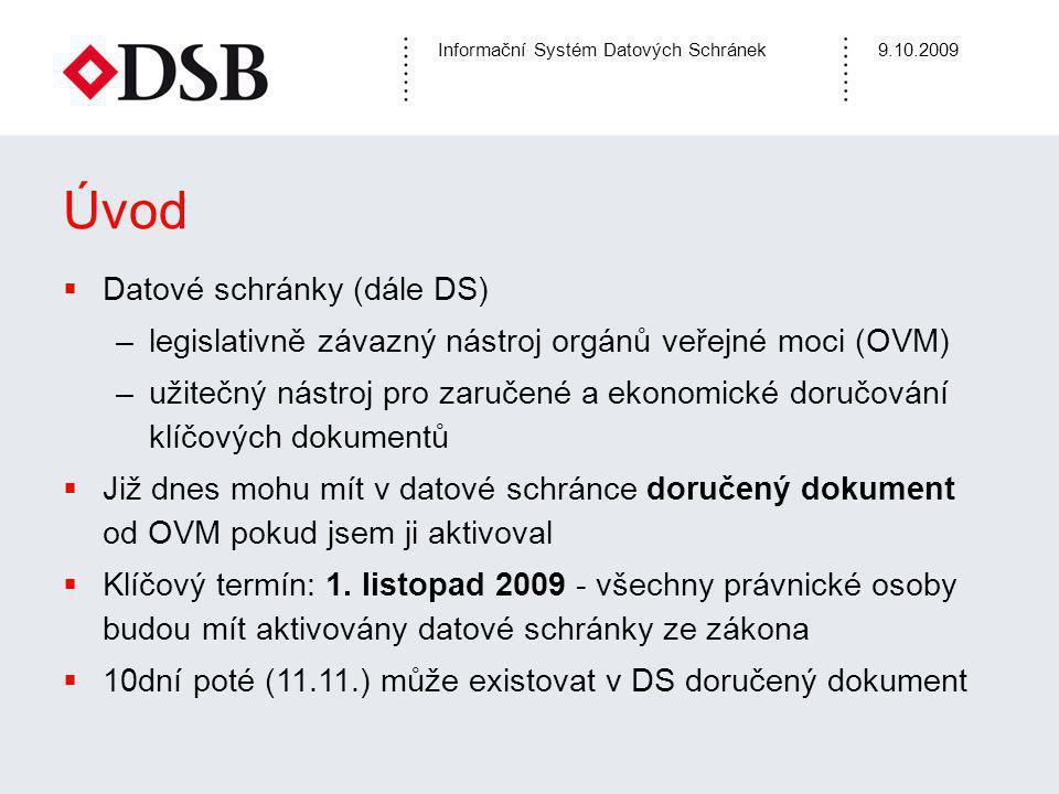 Informační Systém Datových Schránek9.10.2009 Úvod  Datové schránky (dále DS) –legislativně závazný nástroj orgánů veřejné moci (OVM) –užitečný nástroj pro zaručené a ekonomické doručování klíčových dokumentů  Již dnes mohu mít v datové schránce doručený dokument od OVM pokud jsem ji aktivoval  Klíčový termín: 1.