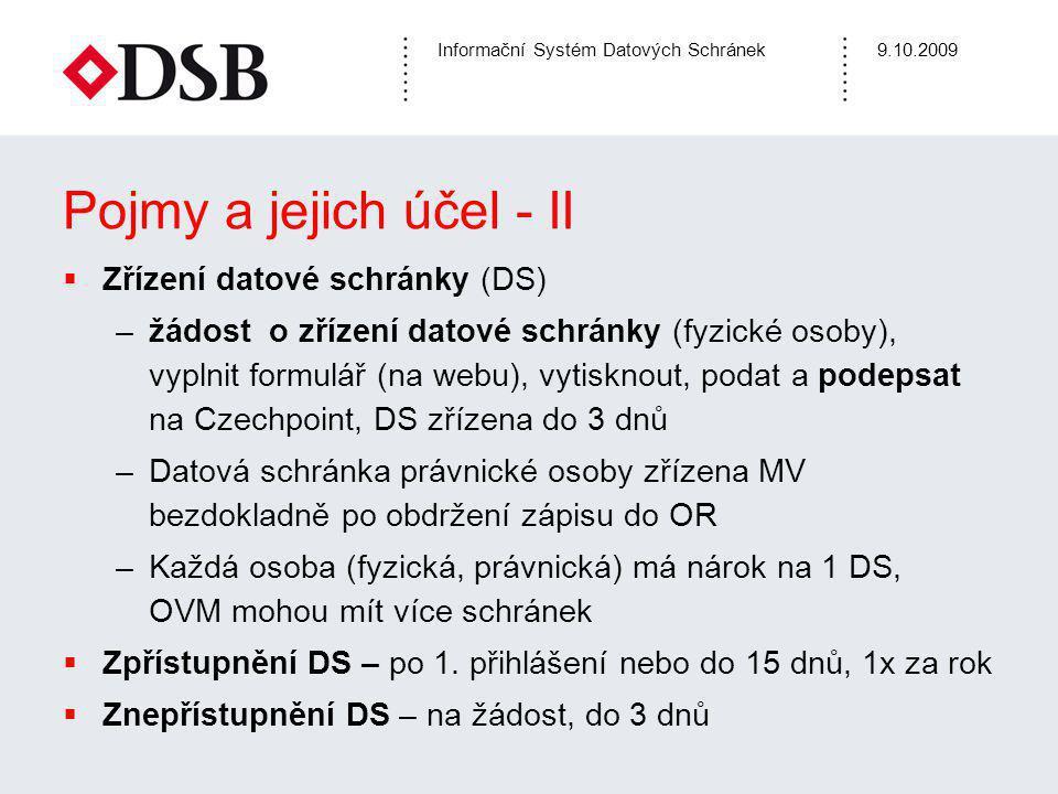 Informační Systém Datových Schránek9.10.2009 Pojmy a jejich účel - II  Zřízení datové schránky (DS) –žádost o zřízení datové schránky (fyzické osoby), vyplnit formulář (na webu), vytisknout, podat a podepsat na Czechpoint, DS zřízena do 3 dnů –Datová schránka právnické osoby zřízena MV bezdokladně po obdržení zápisu do OR –Každá osoba (fyzická, právnická) má nárok na 1 DS, OVM mohou mít více schránek  Zpřístupnění DS – po 1.
