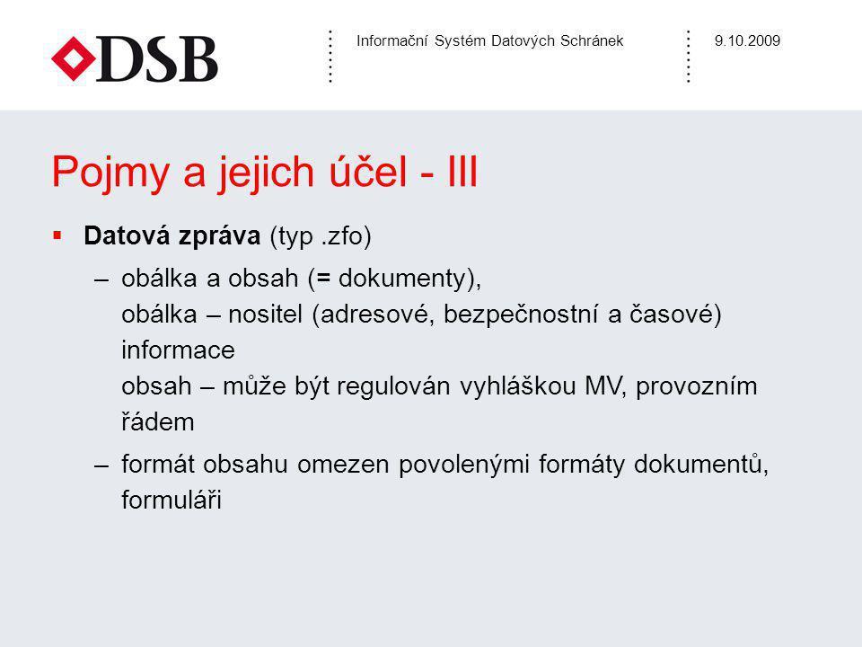 Informační Systém Datových Schránek9.10.2009 Pojmy a jejich účel - III  Datová zpráva (typ.zfo) –obálka a obsah (= dokumenty), obálka – nositel (adre