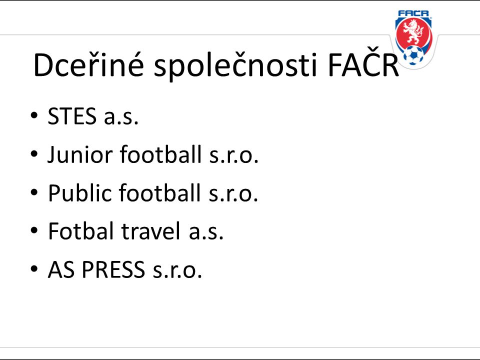 Dceřiné společnosti FAČR • STES a.s. • Junior football s.r.o. • Public football s.r.o. • Fotbal travel a.s. • AS PRESS s.r.o.