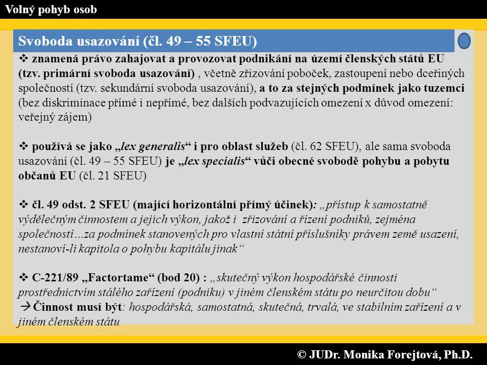 © JUDr. Monika Forejtová, Ph.D. © JUDr. Monika Forejtová, Ph.D. Volný pohyb osob Svoboda usazování (čl. 49 – 55 SFEU)  znamená právo zahajovat a prov