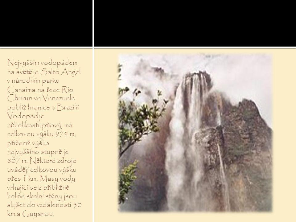 Nejvyšším vodopádem na sv ě t ě je Salto Angel v národním parku Canaima na ř ece Rio Churun ve Venezuele poblí ž hranice s Brazílií Vodopád je n ě kol