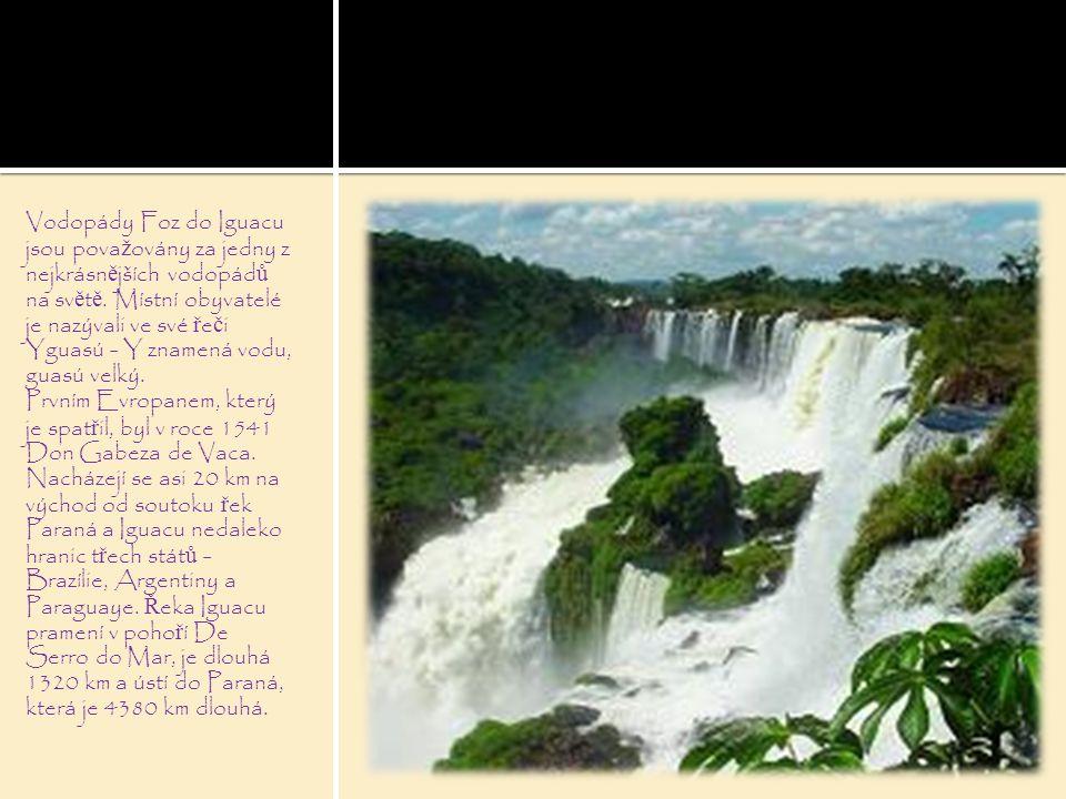 Vodopády Foz do Iguacu jsou pova ž ovány za jedny z nejkrásn ě jších vodopád ů na sv ě t ě. Místní obyvatelé je nazývali ve své ř e č i Yguasú - Y zna