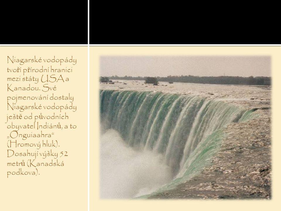 Niagarské vodopády tvo ř í p ř írodní hranici mezi státy USA a Kanadou. Své pojmenování dostaly Niagarské vodopády ješt ě od p ů vodních obyvatel Indi