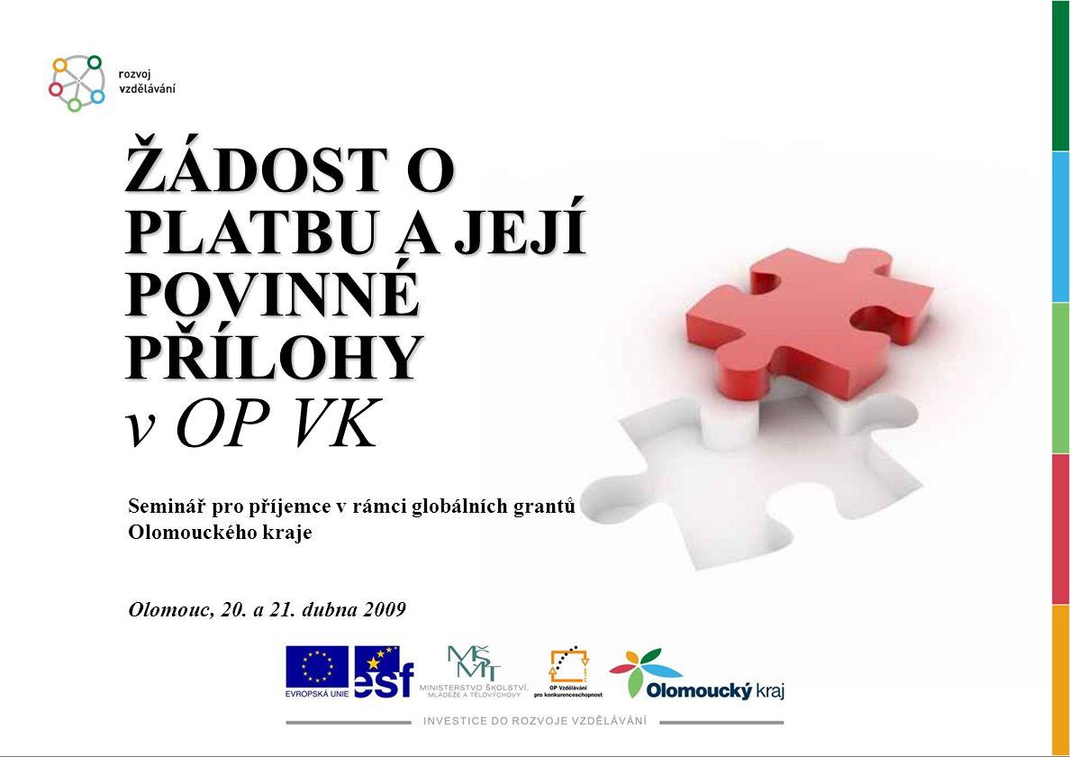 ŽÁDOST O PLATBU A JEJÍ POVINNÉ PŘÍLOHY ŽÁDOST O PLATBU A JEJÍ POVINNÉ PŘÍLOHY v OP VK Seminář pro příjemce v rámci globálních grantů Olomouckého kraje Olomouc, 20.