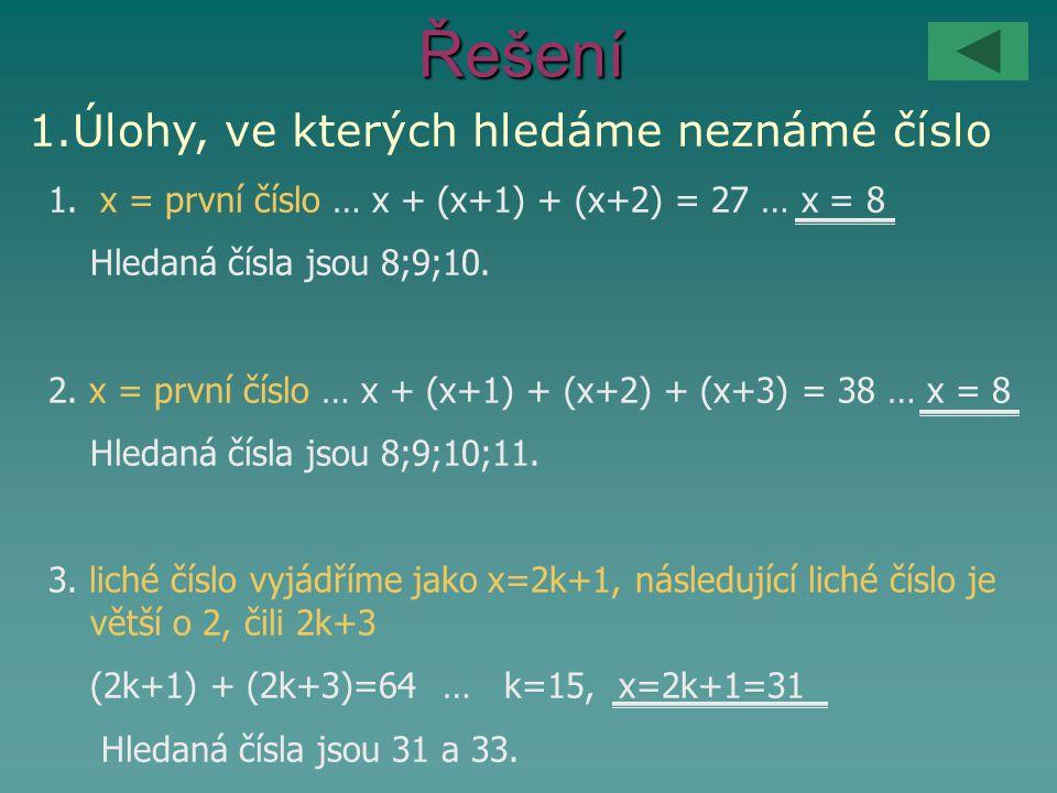 Řešení 1.Úlohy, ve kterých hledáme neznámé číslo 1. x = první číslo … x + (x+1) + (x+2) = 27 … x = 8 Hledaná čísla jsou 8;9;10. 2. x = první číslo … x