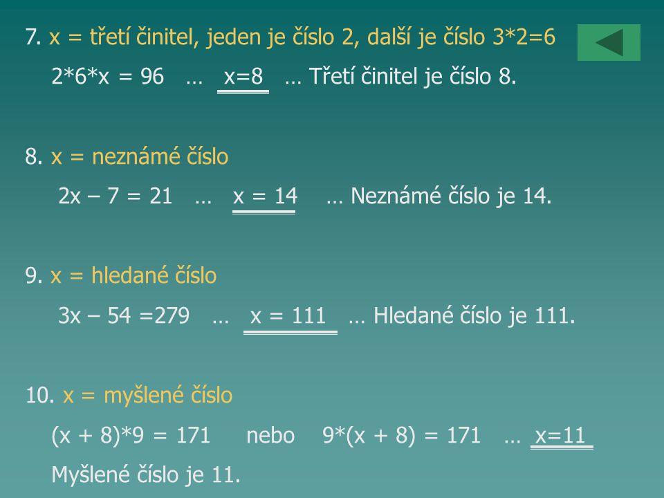 7. x = třetí činitel, jeden je číslo 2, další je číslo 3*2=6 2*6*x = 96 … x=8 … Třetí činitel je číslo 8. 8. x = neznámé číslo 2x – 7 = 21 … x = 14 …