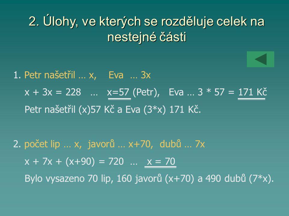 2. Úlohy, ve kterých se rozděluje celek na nestejné části 1. Petr našetřil … x, Eva … 3x x + 3x = 228 … x=57 (Petr), Eva … 3 * 57 = 171 Kč Petr našetř