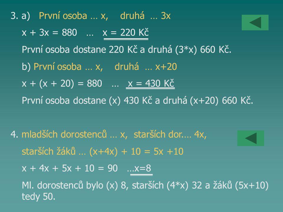 3. a) První osoba … x, druhá … 3x x + 3x = 880 … x = 220 Kč První osoba dostane 220 Kč a druhá (3*x) 660 Kč. b) První osoba … x, druhá … x+20 x + (x +