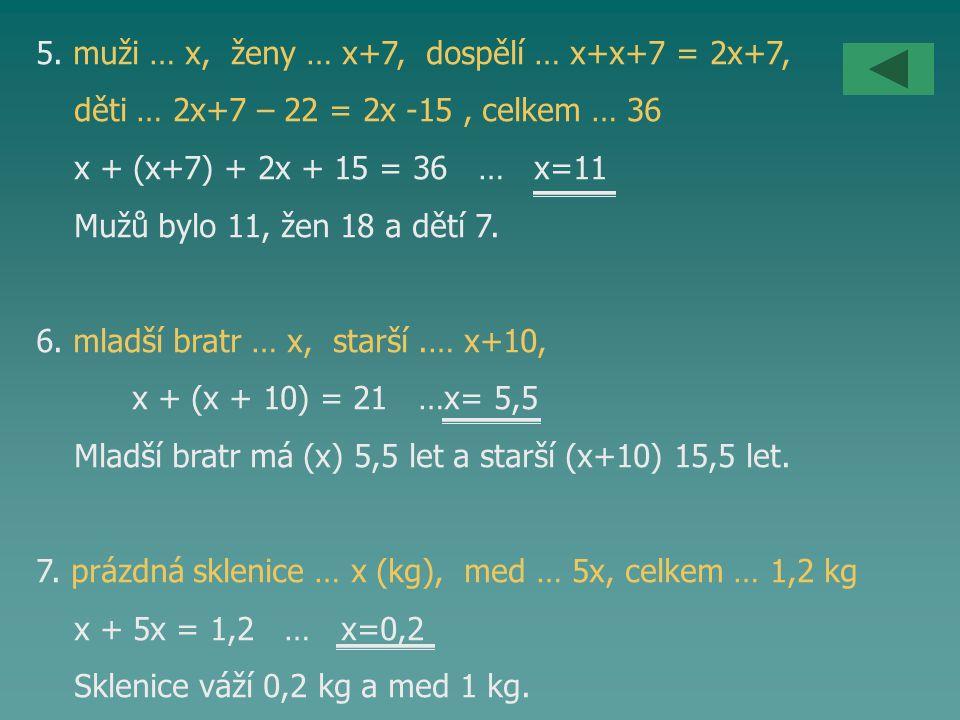 5. muži … x, ženy … x+7, dospělí … x+x+7 = 2x+7, děti … 2x+7 – 22 = 2x -15, celkem … 36 x + (x+7) + 2x + 15 = 36 … x=11 Mužů bylo 11, žen 18 a dětí 7.