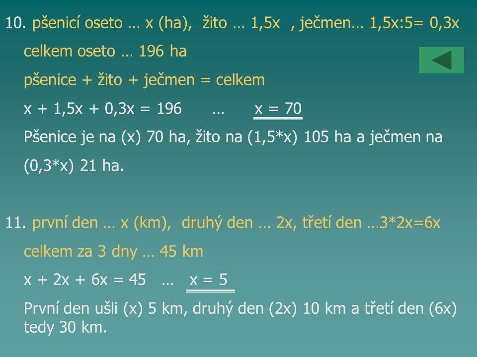 10. pšenicí oseto … x (ha), žito … 1,5x, ječmen… 1,5x:5= 0,3x celkem oseto … 196 ha pšenice + žito + ječmen = celkem x + 1,5x + 0,3x = 196 … x = 70 Pš