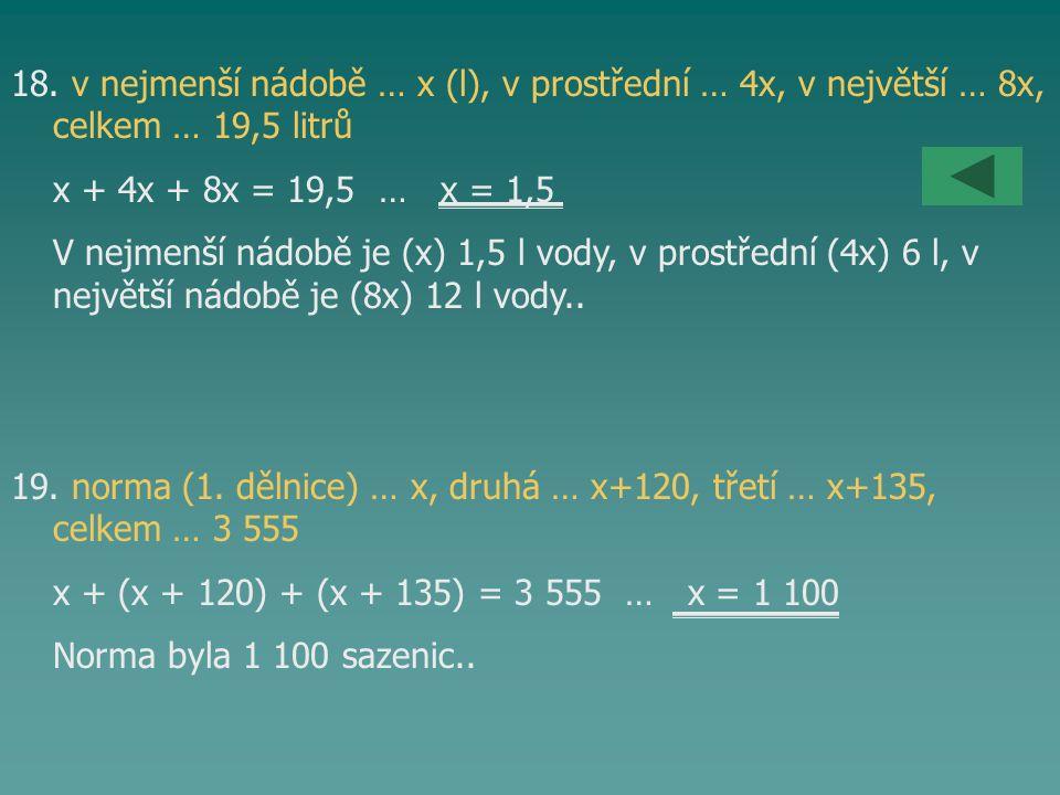 18. v nejmenší nádobě … x (l), v prostřední … 4x, v největší … 8x, celkem … 19,5 litrů x + 4x + 8x = 19,5 … x = 1,5 V nejmenší nádobě je (x) 1,5 l vod