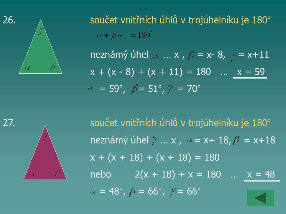 26. součet vnitřních úhlů v trojúhelníku je 180° neznámý úhel … x, = x- 8, = x+11 x + (x - 8) + (x + 11) = 180 … x = 59 = 59°, = 51°, = 70° 27. součet