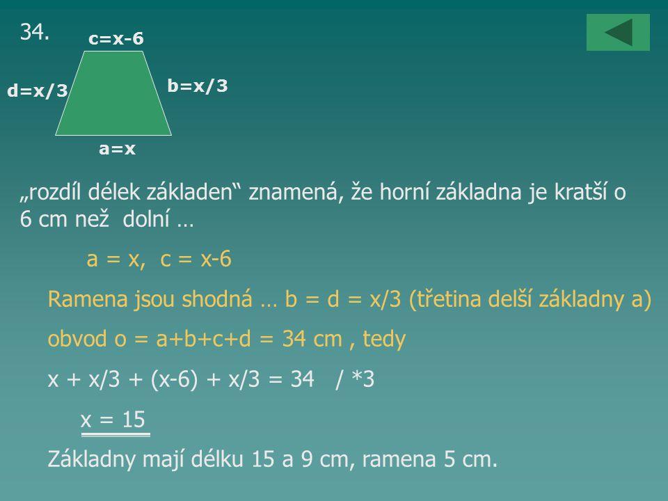 """34. """"rozdíl délek základen"""" znamená, že horní základna je kratší o 6 cm než dolní … a = x, c = x-6 Ramena jsou shodná … b = d = x/3 (třetina delší zák"""