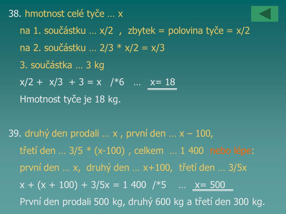 38. hmotnost celé tyče … x na 1. součástku … x/2, zbytek = polovina tyče = x/2 na 2. součástku … 2/3 * x/2 = x/3 3. součástka … 3 kg x/2 + x/3 + 3 = x