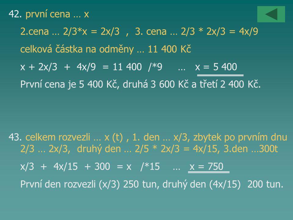 42. první cena … x 2.cena … 2/3*x = 2x/3, 3. cena … 2/3 * 2x/3 = 4x/9 celková částka na odměny … 11 400 Kč x + 2x/3 + 4x/9 = 11 400 /*9 … x = 5 400 Pr