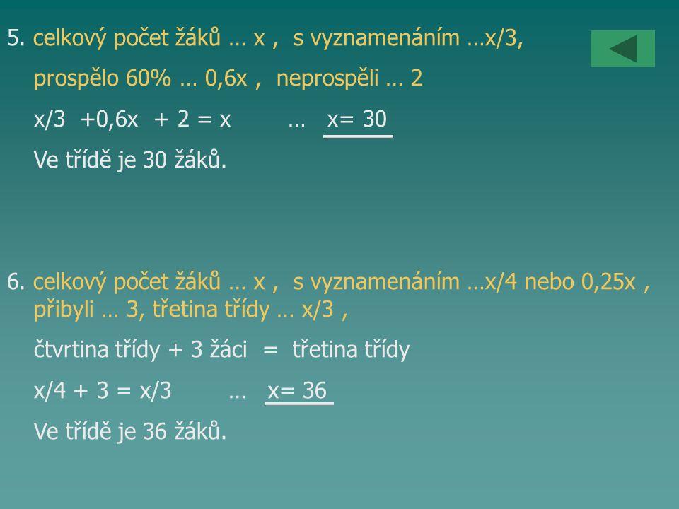 5. celkový počet žáků … x, s vyznamenáním …x/3, prospělo 60% … 0,6x, neprospěli … 2 x/3 +0,6x + 2 = x … x= 30 Ve třídě je 30 žáků. 6. celkový počet žá