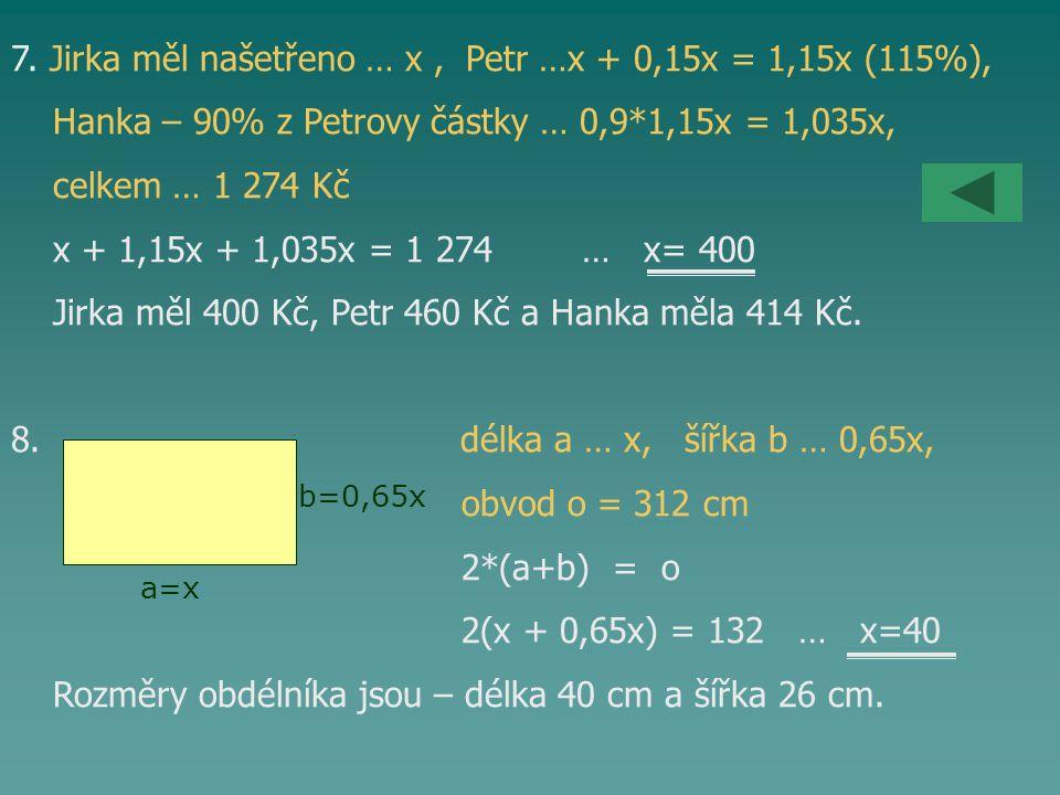 7. Jirka měl našetřeno … x, Petr …x + 0,15x = 1,15x (115%), Hanka – 90% z Petrovy částky … 0,9*1,15x = 1,035x, celkem … 1 274 Kč x + 1,15x + 1,035x =