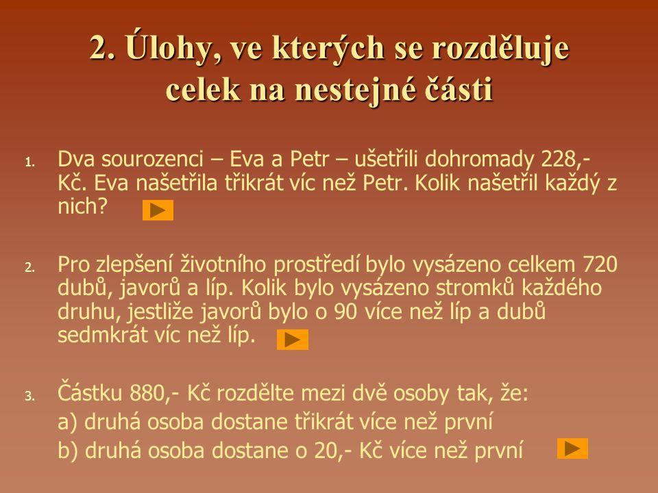 2. Úlohy, ve kterých se rozděluje celek na nestejné části 1. 1. Dva sourozenci – Eva a Petr – ušetřili dohromady 228,- Kč. Eva našetřila třikrát víc n