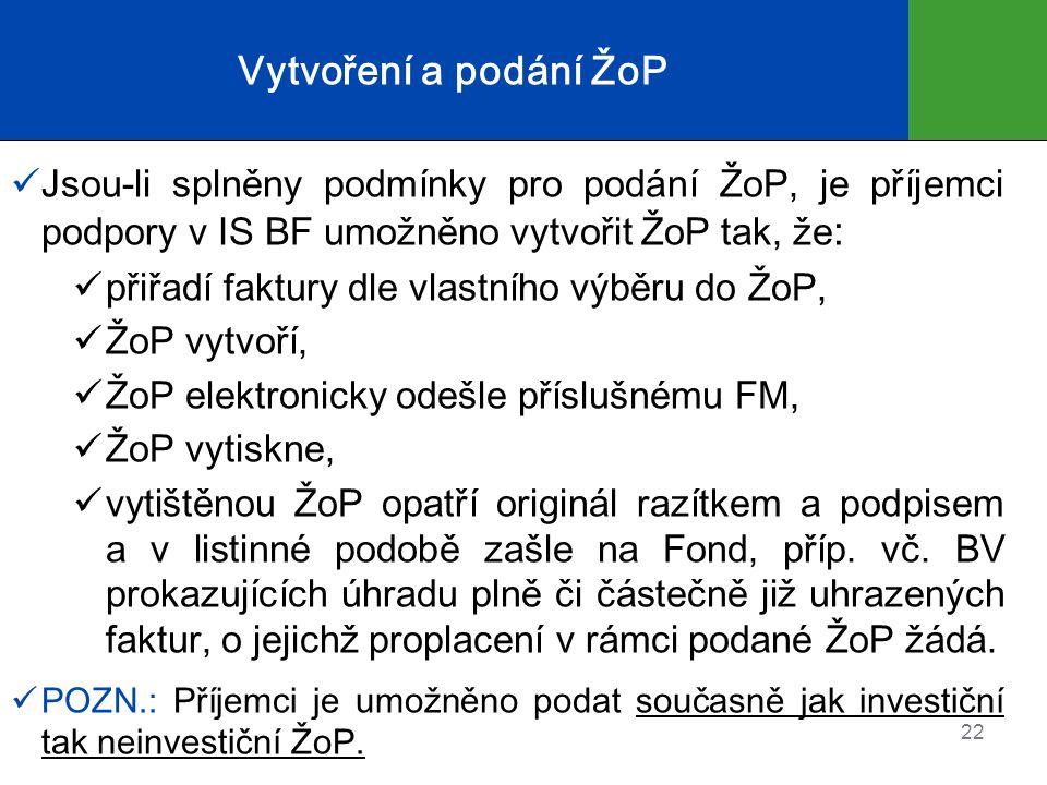 Vytvoření a podání ŽoP  Jsou-li splněny podmínky pro podání ŽoP, je příjemci podpory v IS BF umožněno vytvořit ŽoP tak, že :  přiřadí faktury dle vlastního výběru do ŽoP,  ŽoP vytvoří,  ŽoP elektronicky odešle příslušnému FM,  ŽoP vytiskne,  vytištěnou ŽoP opatří originál razítkem a podpisem a v listinné podobě zašle na Fond, příp.