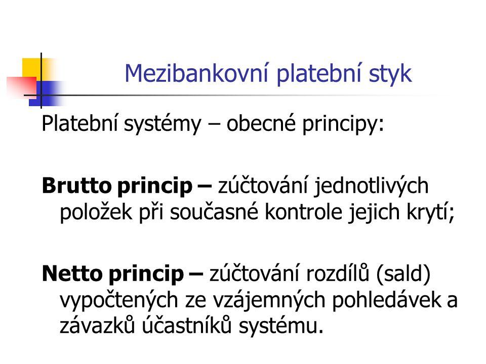 Mezibankovní platební styk Platební systémy – obecné principy: Brutto princip – zúčtování jednotlivých položek při současné kontrole jejich krytí; Netto princip – zúčtování rozdílů (sald) vypočtených ze vzájemných pohledávek a závazků účastníků systému.