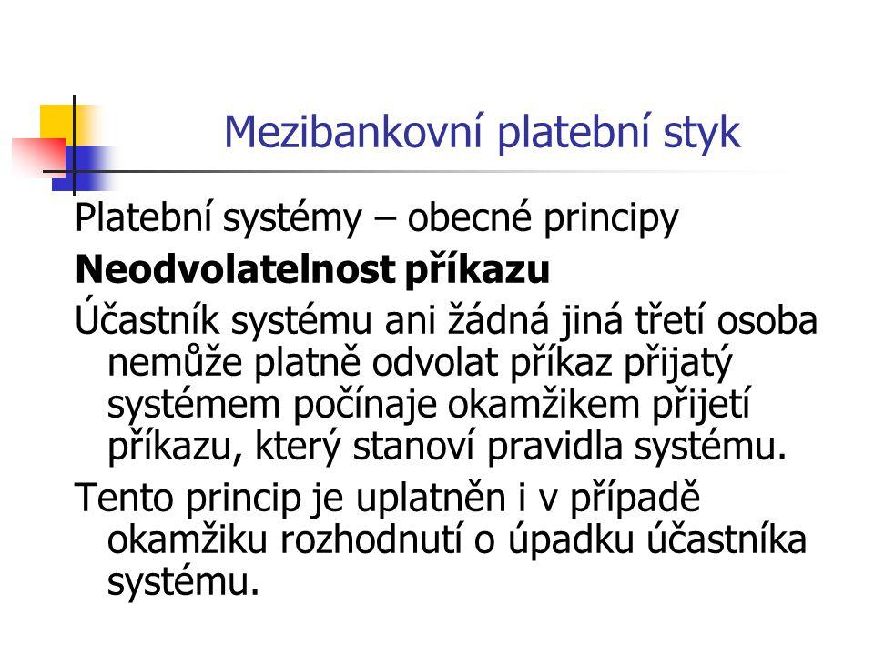 Mezibankovní platební styk Platební systémy – obecné principy Neodvolatelnost příkazu Účastník systému ani žádná jiná třetí osoba nemůže platně odvolat příkaz přijatý systémem počínaje okamžikem přijetí příkazu, který stanoví pravidla systému.