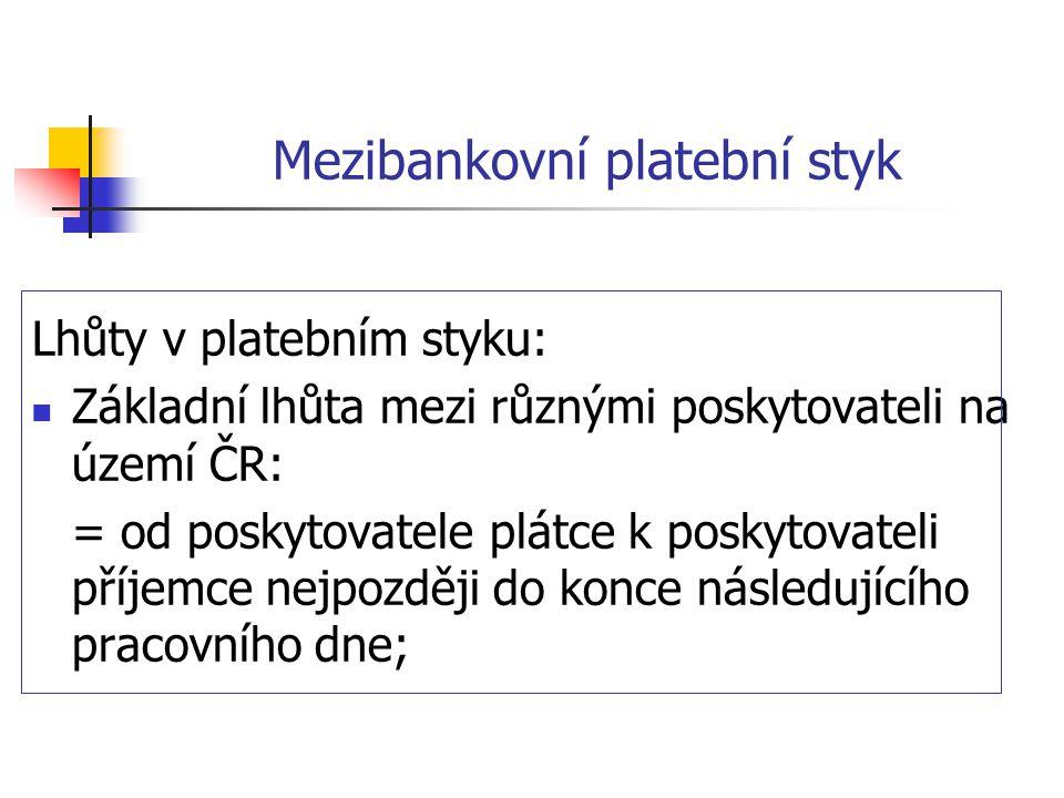 Mezibankovní platební styk Lhůty v platebním styku:  Základní lhůta mezi různými poskytovateli na území ČR: = od poskytovatele plátce k poskytovateli příjemce nejpozději do konce následujícího pracovního dne;