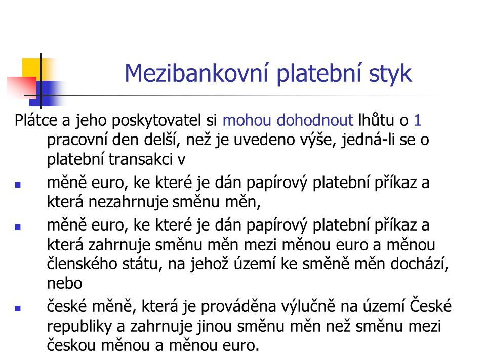 Mezibankovní platební styk Plátce a jeho poskytovatel si mohou dohodnout lhůtu o 1 pracovní den delší, než je uvedeno výše, jedná-li se o platební transakci v  měně euro, ke které je dán papírový platební příkaz a která nezahrnuje směnu měn,  měně euro, ke které je dán papírový platební příkaz a která zahrnuje směnu měn mezi měnou euro a měnou členského státu, na jehož území ke směně měn dochází, nebo  české měně, která je prováděna výlučně na území České republiky a zahrnuje jinou směnu měn než směnu mezi českou měnou a měnou euro.